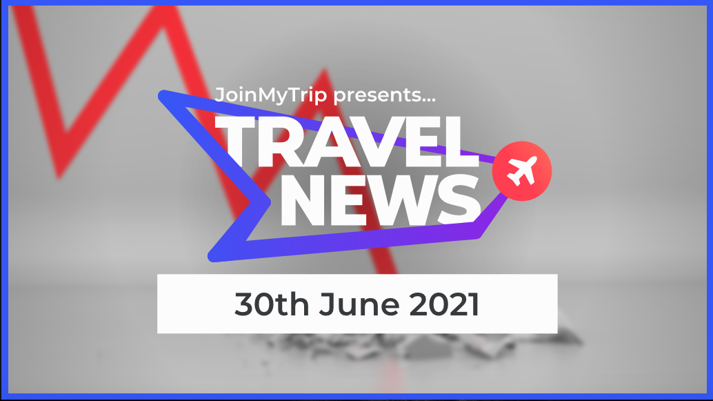 Travel News on the 30th of June 2021