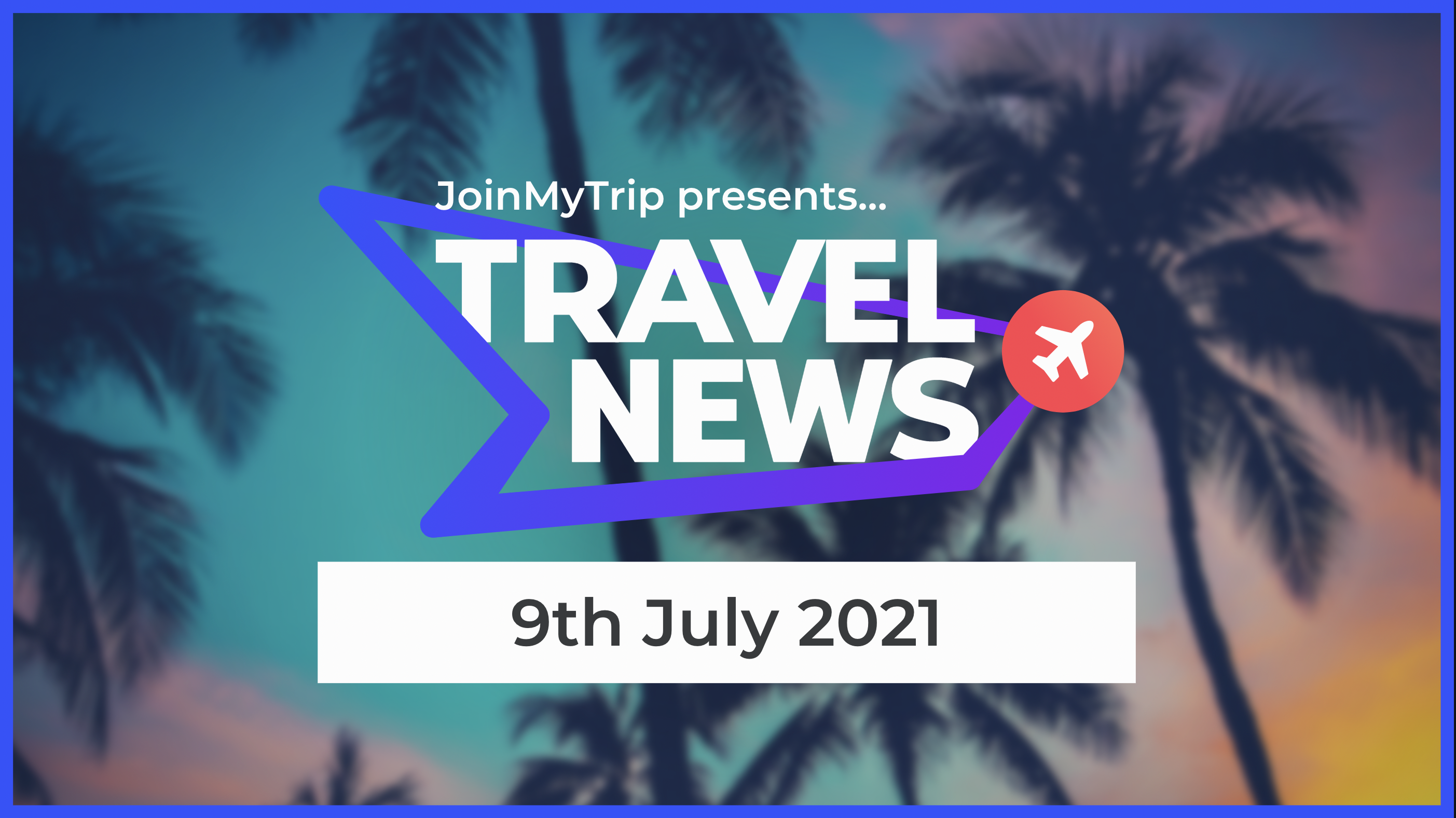 Travel News on the 9th of July 2021